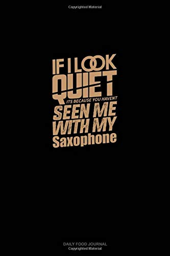 If I Look Quiet It's Because You Haven't Seen Me With My Saxophone: Daily Food Journal