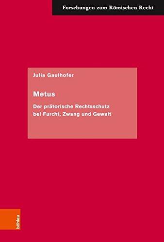 Metus: Der prätorische Rechtsschutz bei Furcht, Zwang und Gewalt (Forschungen zum Römischen Recht, Band 59)
