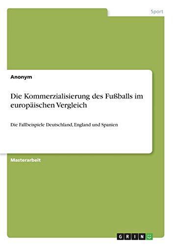 Die Kommerzialisierung des Fußballs im europäischen Vergleich: Die Fallbeispiele Deutschland, England und Spanien