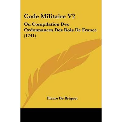 By Briquet, Pierre De ( Author ) [ Code Militaire V2: Ou Compilation Des Ordonnances Des Rois de France (1741) ] Jun - 2009 { Paperback } (Code V2)