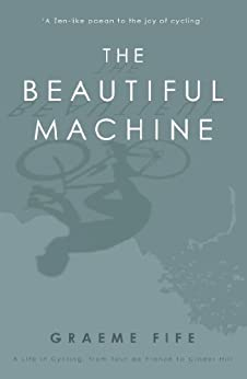 The Beautiful Machine: A Life in Cycling, from Tour de France to Cinder  Hill by [Fife, Graeme]