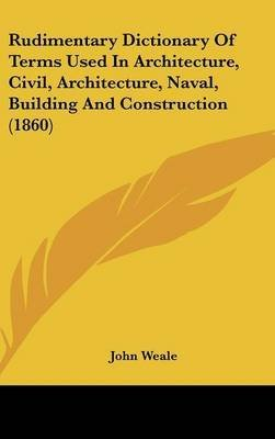 [(Rudimentary Dictionary Of Terms Used In Architecture, Civil, Architecture, Naval, Building And Construction (1860))] [By (author) John Weale] published on (June, 2008)