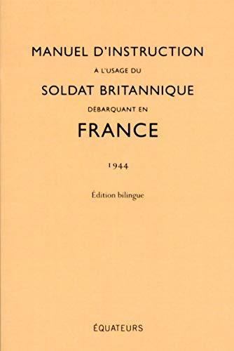 Manuel d'instruction à l'usage du soldat britannique débarquant en France (1944) Edition Bilingue par Collectif