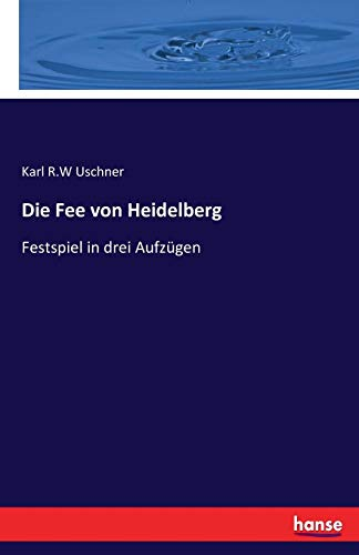 Die Fee von Heidelberg: Festspiel in drei Aufzügen