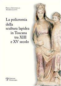 La policromia della scultura lapidea in Toscana tra XII e XV secolo por Paola A. Andreuccetti