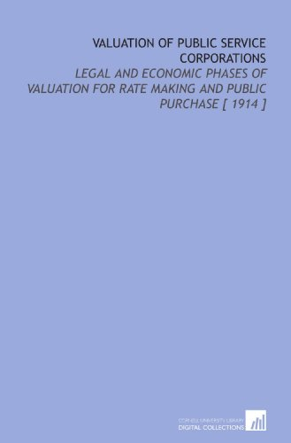 Valuation of Public Service Corporations: Legal and Economic Phases of Valuation for Rate Making and Public Purchase [ 1914 ]