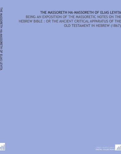The Massoreth Ha-Massoreth of Elias Levita: Being an Exposition of the Massoretic Notes on the Hebrew Bible : or the Ancient Critical Apparatus of the Old Testament in Hebrew (1867)
