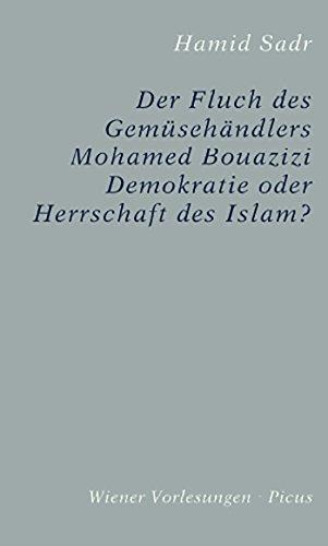 Der Fluch des Gemüsehändlers Mohamed Bouazizi: Demokratie oder Herrschaft des Islam? (Wiener Vorlesungen 158)