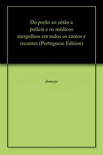 Do porão ao sótão a polícia e os médicos mergulhou em todos os cantos e recantos (Portuguese Edition) por damoja