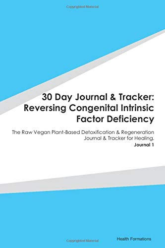 30 Day Journal & Tracker: Reversing Congenital Intrinsic Factor Deficiency: The Raw Vegan Plant-Based Detoxification & Regeneration Journal & Tracker for Healing. Journal 1