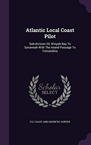 Atlantic Local Coast Pilot: Sub-Division 20, Winyah Bay to Savannah with the Inland Passage to Fernandina Winyah Bay