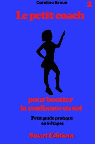 Le petit coach pour booster la confiance en soi: Petit guide en 5 etapes par Caroline Braun