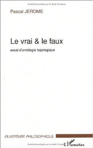 Le vrai & le faux. : Essai d'ontologie topologique
