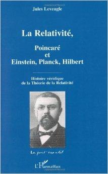 La Relativité, Poincaré et Einstein, Planck, Hilbert : Histoire véridique de la Théorie de la Relativité de Jules Leveugle ( 1 novembre 2004 )