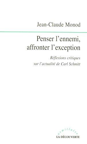 Penser l'ennemi, affronter l'exception : Rélexions critiques sur l'actualité de Carl Schmitt par Jean-Claude Monod