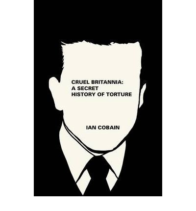 [ CRUEL BRITANNIA A SECRET HISTORY OF TORTURE ] By Cobain, Ian ( AUTHOR ) Nov-2012[ Hardback ]