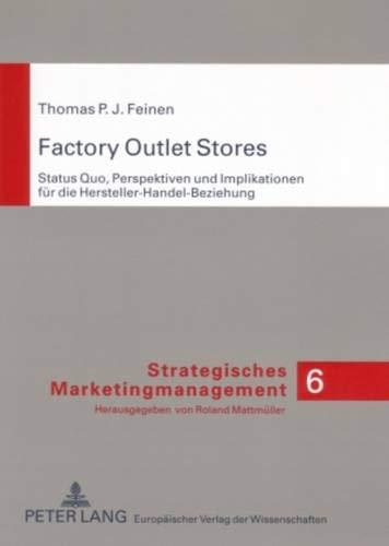 Factory Outlet Stores: Status Quo, Perspektiven und Implikationen für die Hersteller-Handel-Beziehung (Strategisches Marketingmanagement, Band 6)