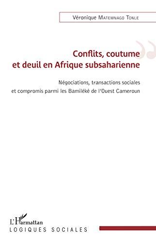 Conflits, coutume et deuil en Afrique subsaharienne: Négations, transactions sociales et compromis parmi les Bamiléké de l'Ouest Cameroun (Logiques sociales) par Véronique Matemnago Tonle