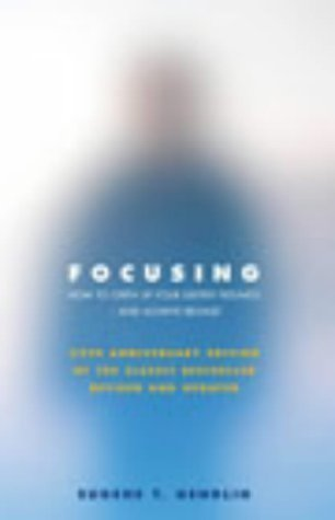 Focusing: How To Gain Direct Access To Your Body's Knowledge: How to Open Up Your Deeper Feelings and Intuition by Gendlin, Eugene T 25 anniversary editi Edition (2003)