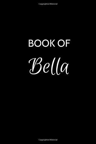 Book of Bella: A Gratitude Journal Notebook for Women or Girls with the name Bella - Beautiful Elegant Bold & Personalized - An Appreciation Gift - ... Lined Writing Pages - 6