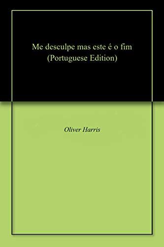 Me desculpe, mas este é o fim (Portuguese Edition) por Oliver Harris