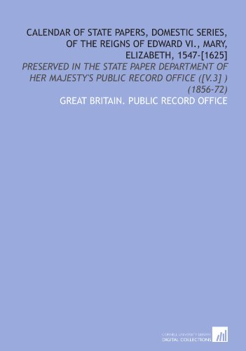 Calendar of State Papers, Domestic Series, of the Reigns of Edward VI., Mary, Elizabeth, 1547-[1625]: Preserved in the State Paper Department of Her Majesty's Public Record Office ([V.3] ) (1856-72)