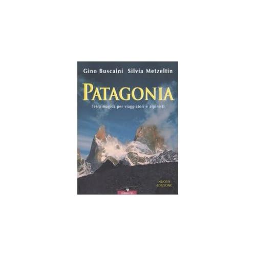 Patagonia. Terra Magica Per Viaggiatori E Alpinisti