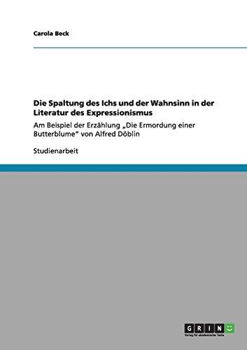 """Die Spaltung des Ichs und der Wahnsinn in der Literatur des Expressionismus: Am Beispiel der Erzählung """"Die Ermordung einer Butterblume"""" von Alfred Döblin"""