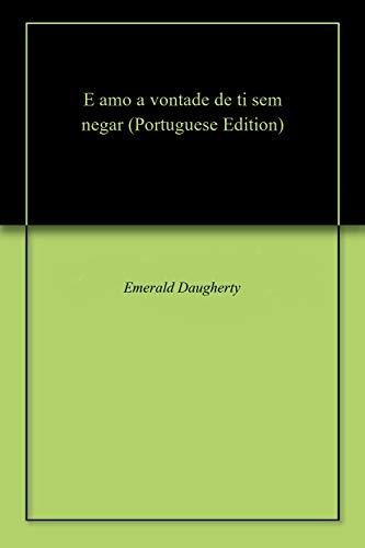 E amo a vontade de ti sem negar (Portuguese Edition)