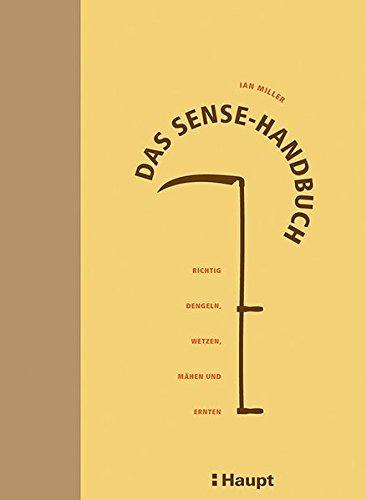 Das Sense-Handbuch: Richtig dengeln, wetzen, mähen und ernten
