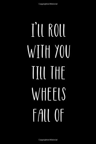 I'll Roll With You Till The Wheels Fall Of: Roller Skate Notebook Journal Composition Blank Lined Diary Notepad 120 Pages Paperback Black Black -