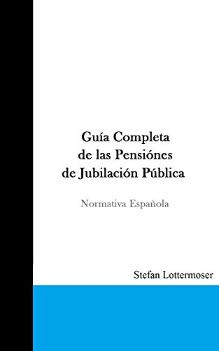 Guía Completa de las Pensiones de Jubilación Públicas: Normativa Española por Stefan Lottermoser
