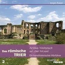 Das römische Trier: Antike Weltstadt an der Mosel