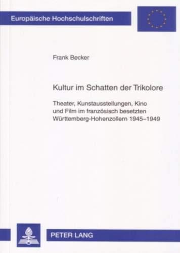 Kultur im Schatten der Trikolore: Theater, Kunstausstellungen, Kino und Film im französisch besetzten Württemberg-Hohenzollern 1945-1949 (Europäische ... Histoire et sciences auxiliaires, Band 1041)