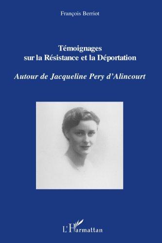 Témoignages sur la Résistance et la Déportation : Autour de Jacqueline Pery d'Alincourt par François Berriot