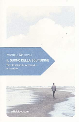 Il suono della solitudine. Piccole storie da raccontare a te stesso (Piccola filosofia di viaggio) por Michele Marziani