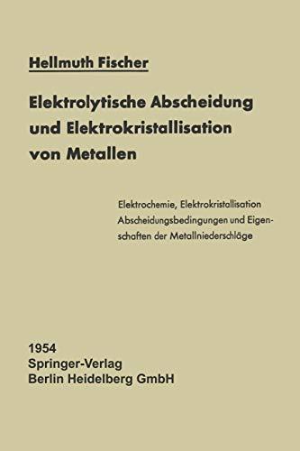 Elektrolytische Abscheidung und Elektrokristallisation von Metallen (Reine und angewandte Metallkunde in Einzeldarstellungen, Band 12)