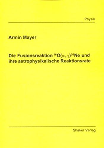 Die Fusionsreaktion 16O(alpha, gamma) 20Ne und ihre astrophysikalische Reaktionsrate (Berichte aus der Physik)