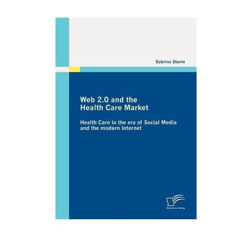[(Web 2.0 and the Health Care Market: Health Care in the Era of Social Media and the Modern Internet)] [Author: Sabrina Sturm] published on (October, 2010)