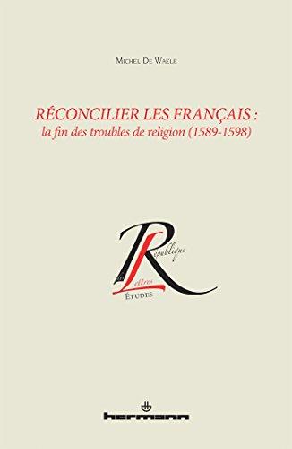 Réconcilier les Français: La fin des troubles de religion, 1589-1598