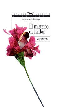 El misterio de la flor (Literatura Juvenil (A Partir De 12 Años) - Espacio Abierto) por Jesús García Sánchez