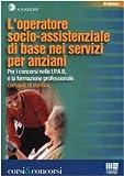 L'operatore socio-assistenziale di base nei servizi per anziani. Per i concorsi nelle I.P.A.B. e la formazione professionale. Con quiz di verifica