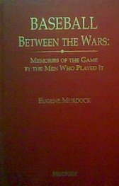 Baseball Between the Wars: Memories of the Game by the Men Who Played It (Baseball and American Society) by Murdock, Eugene (1992) Hardcover