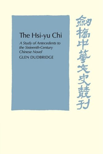 The Hsi-Yu-Chi: A Study of Antecedents to the Sixteenth-Century Chinese Novel (Cambridge Studies in Chinese History, Literature and Institutions)
