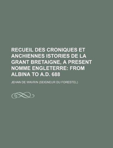 Recueil des croniques et anchiennes istories de la Grant Bretaigne, a present nomme Engleterre;  From Albina to A.D. 688