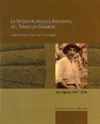 La opción agrícola e industrial del tabaco en canarias. Una perspectiva institucional: Los orígenes 1827-1936 (Monografía) por Santiago De Luxán Meléndez