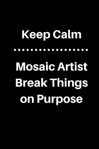Keep Calm Mosaic Artist Break Things On Purpose: 5 x 5 Graph Paper and Lined Paper Drawing Sketch Journal - Made Especially for Mosaic Artist. 120 pages 6 x 9 Diary Notebook