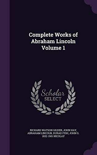 Complete Works of Abraham Lincoln Volume 1