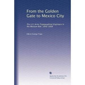 From the Golden Gate to Mexico City: The U.S. Army Topographical Engineers in the Mexican War, 1846-1848 (CMH pub)
