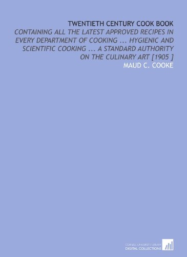 Twentieth Century Cook Book: Containing All the Latest Approved Recipes in Every Department of Cooking Hygienic and Scientific Cooking A Standard Authority on the Culinary Art [1905 ]